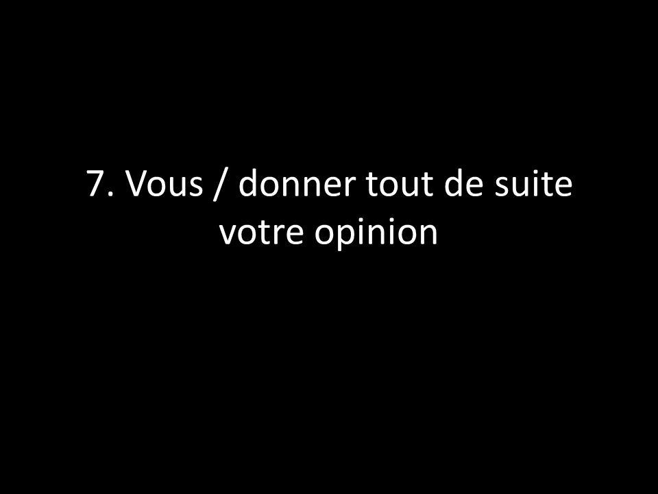 7. Vous / donner tout de suite votre opinion