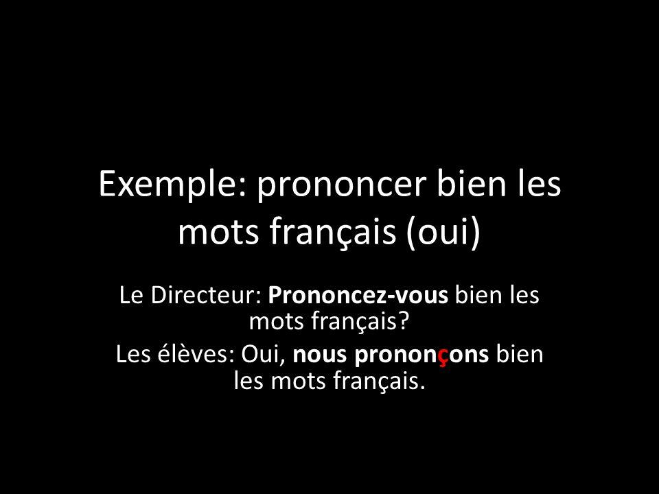 Exemple: prononcer bien les mots français (oui) Le Directeur: Prononcez-vous bien les mots français? Les élèves: Oui, nous prononçons bien les mots fr