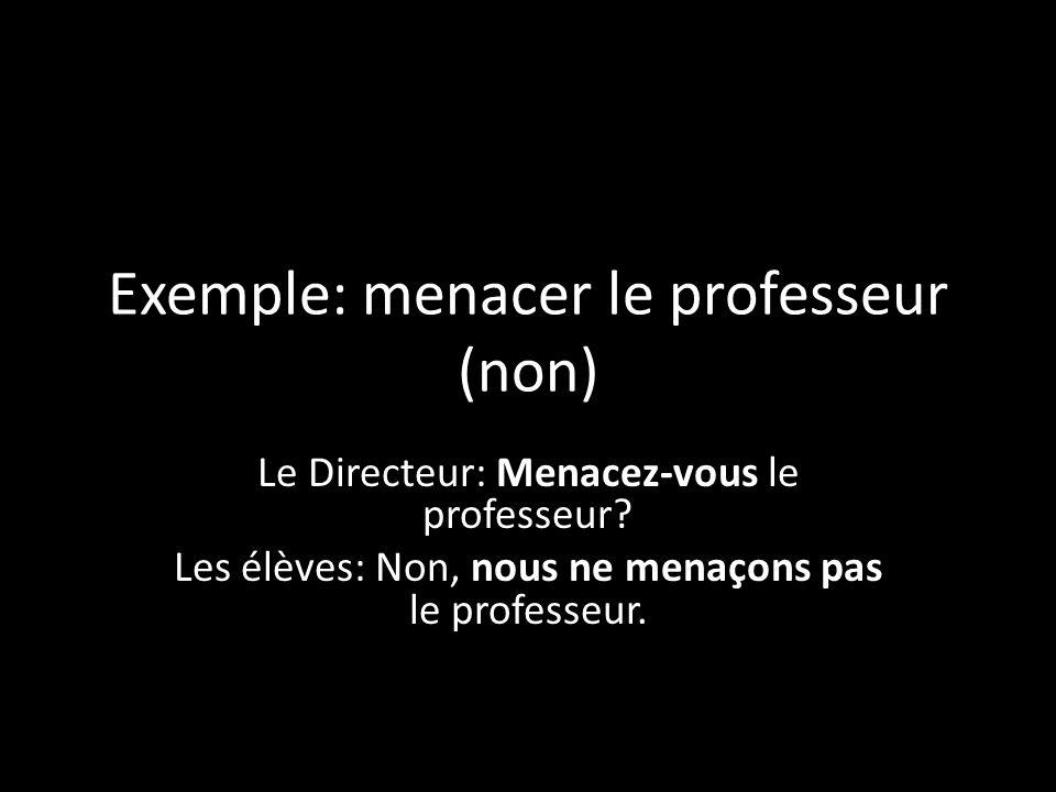 Exemple: menacer le professeur (non) Le Directeur: Menacez-vous le professeur? Les élèves: Non, nous ne menaçons pas le professeur.