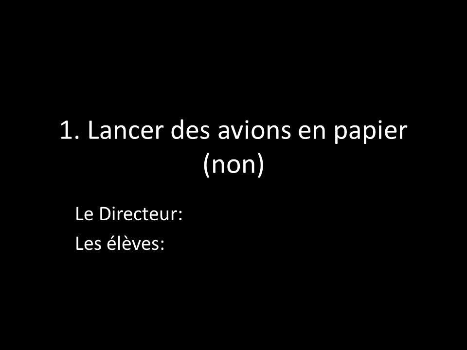 1. Lancer des avions en papier (non) Le Directeur: Les élèves: