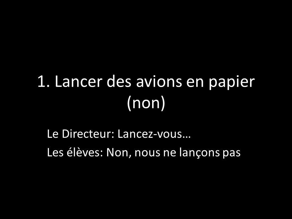 1. Lancer des avions en papier (non) Le Directeur: Lancez-vous… Les élèves: Non, nous ne lançons pas