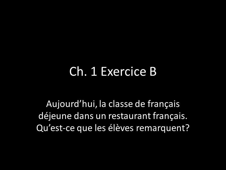 Ch. 1 Exercice B Aujourdhui, la classe de français déjeune dans un restaurant français. Quest-ce que les élèves remarquent?