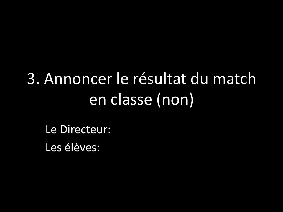 3. Annoncer le résultat du match en classe (non) Le Directeur: Les élèves: