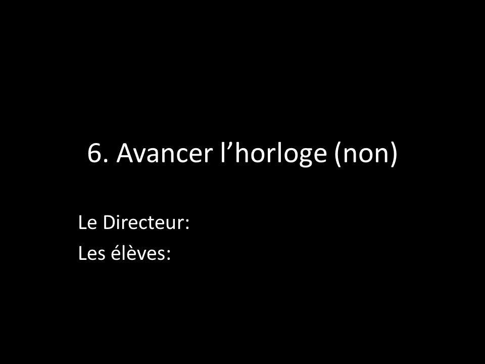 6. Avancer lhorloge (non) Le Directeur: Les élèves: