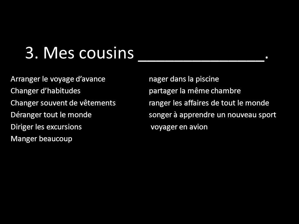 3. Mes cousins ______________. Arranger le voyage davance nager dans la piscine Changer dhabitudes partager la même chambre Changer souvent de vêtemen