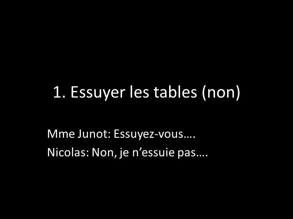1. Essuyer les tables (non) Mme Junot: Essuyez-vous…. Nicolas: Non, je nessuie pas….
