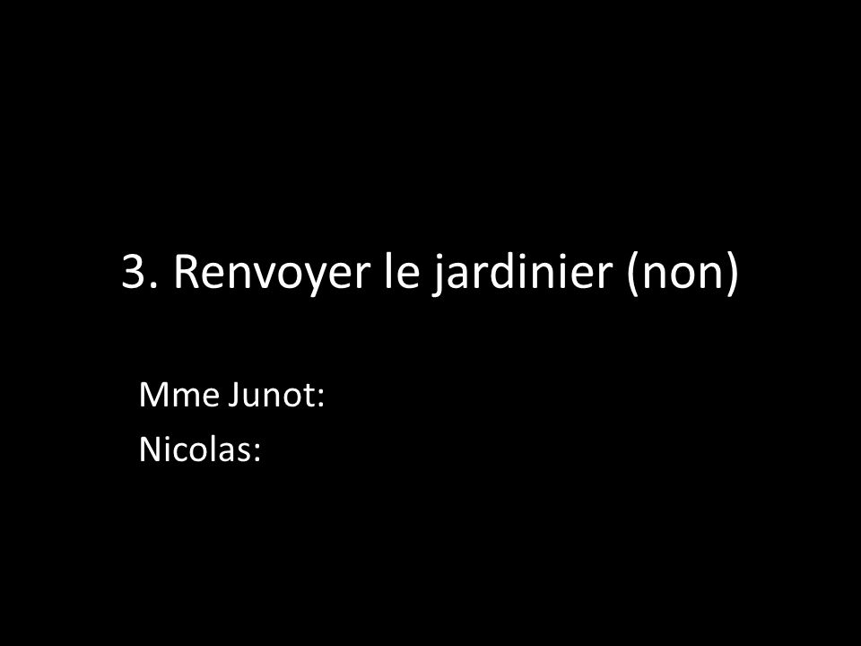3. Renvoyer le jardinier (non) Mme Junot: Nicolas:
