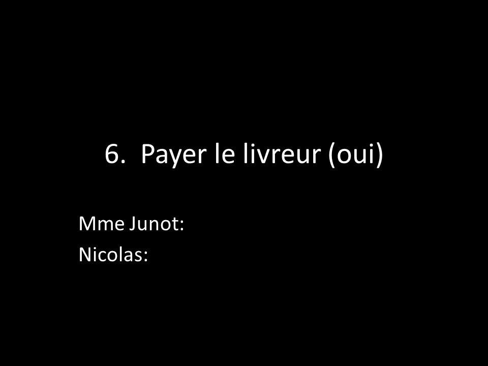 6. Payer le livreur (oui) Mme Junot: Nicolas: