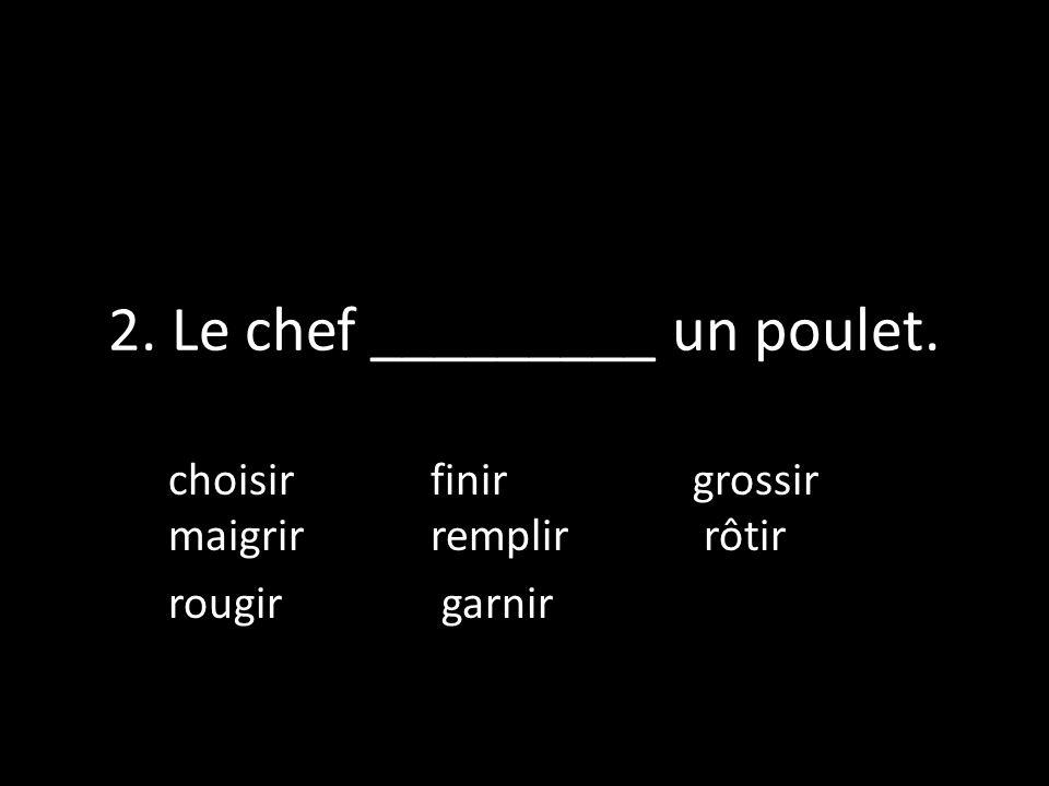 2. Le chef _________ un poulet. choisir finirgrossir maigrir remplir rôtir rougir garnir