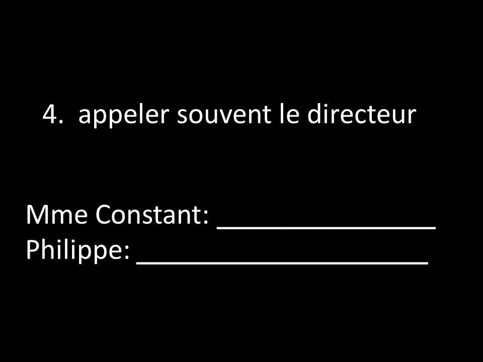 4. appeler souvent le directeur Mme Constant: _______________ Philippe: ____________________