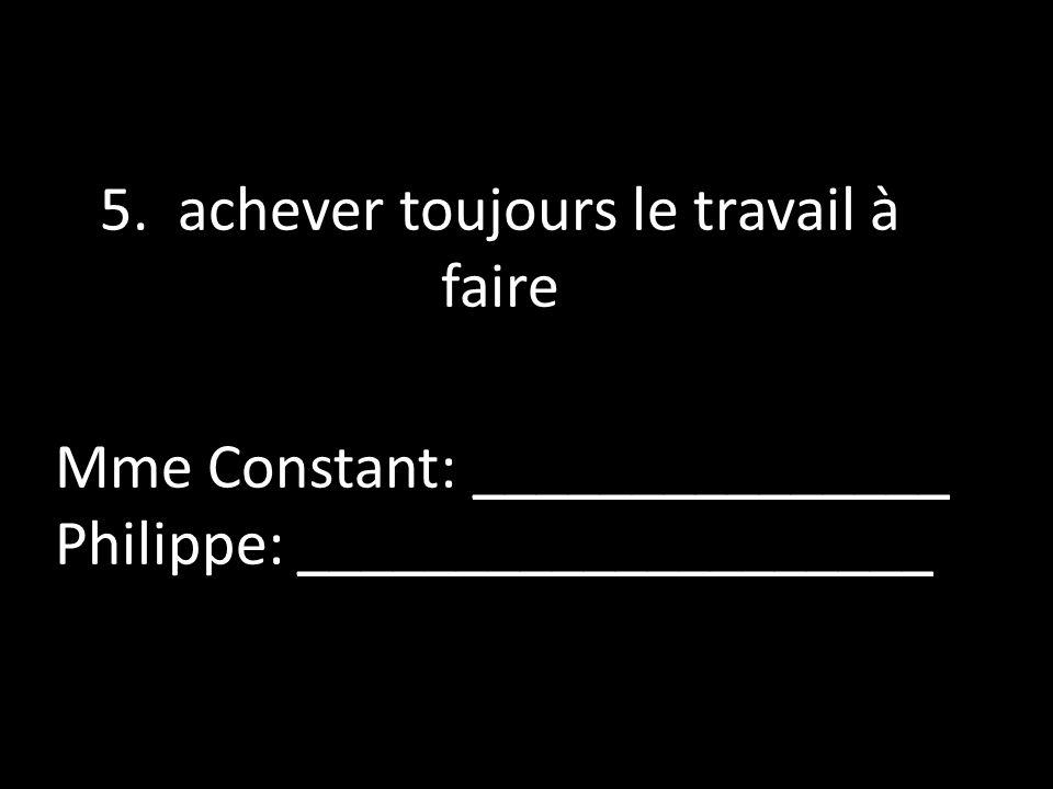 5. achever toujours le travail à faire Mme Constant: _______________ Philippe: ____________________