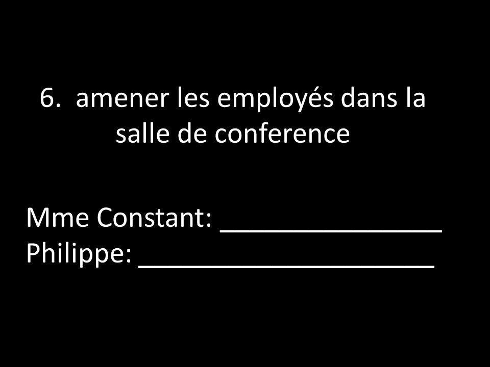6. amener les employés dans la salle de conference Mme Constant: _______________ Philippe: ____________________