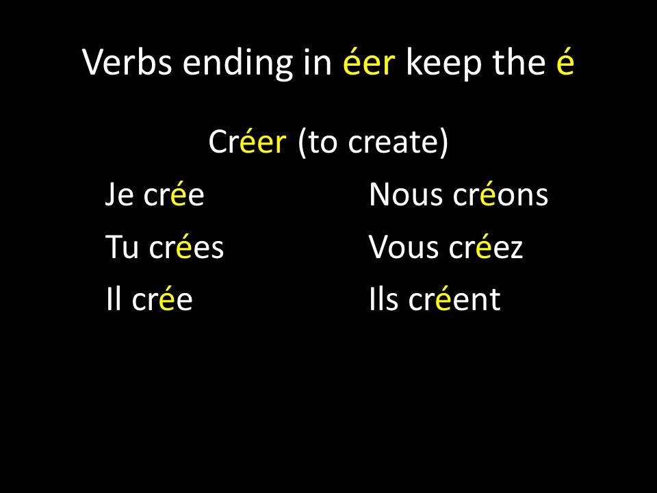 Verbs ending in éer keep the é Créer (to create) Je créeNous créons Tu créesVous créez Il créeIls créent