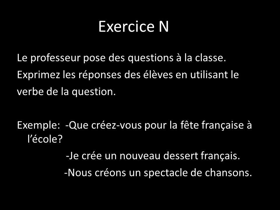 Exercice N Le professeur pose des questions à la classe. Exprimez les réponses des élèves en utilisant le verbe de la question. Exemple: -Que créez-vo