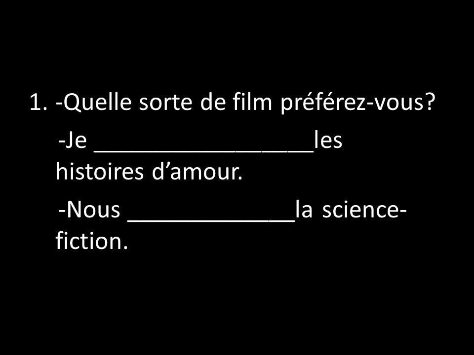 1.-Quelle sorte de film préférez-vous? -Je _________________les histoires damour. -Nous _____________la science- fiction.