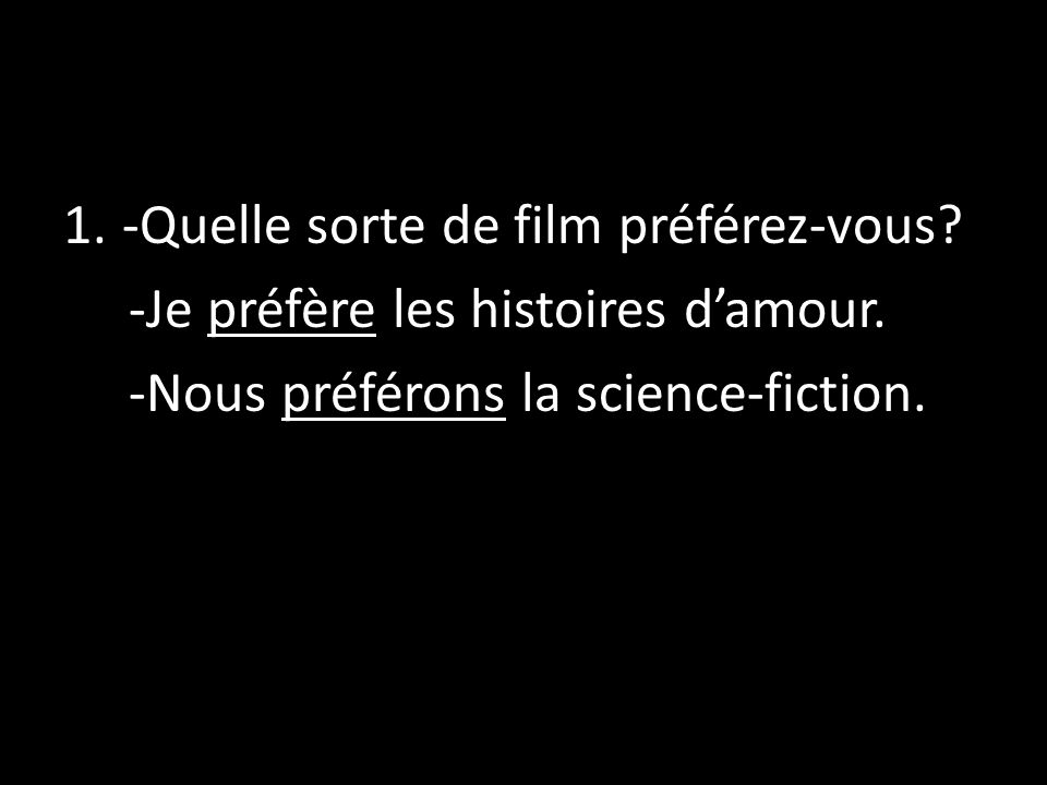 1.-Quelle sorte de film préférez-vous? -Je préfère les histoires damour. -Nous préférons la science-fiction.