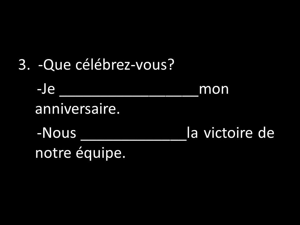 3. -Que célébrez-vous? -Je _________________mon anniversaire. -Nous _____________la victoire de notre équipe.