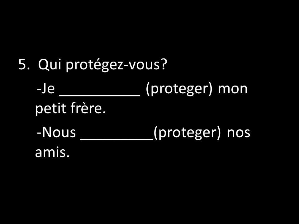 5. Qui protégez-vous? -Je __________ (proteger) mon petit frère. -Nous _________(proteger) nos amis.