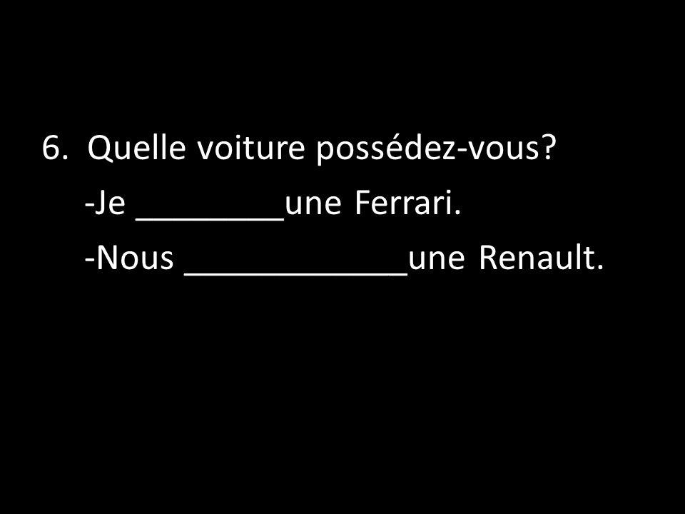 6. Quelle voiture possédez-vous? -Je ________une Ferrari. -Nous ____________une Renault.