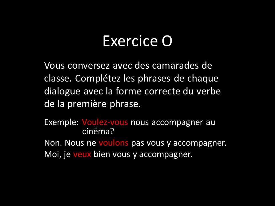 Exercice O Exemple: Voulez-vous nous accompagner au cinéma? Non. Nous ne voulons pas vous y accompagner. Moi, je veux bien vous y accompagner. Vous co
