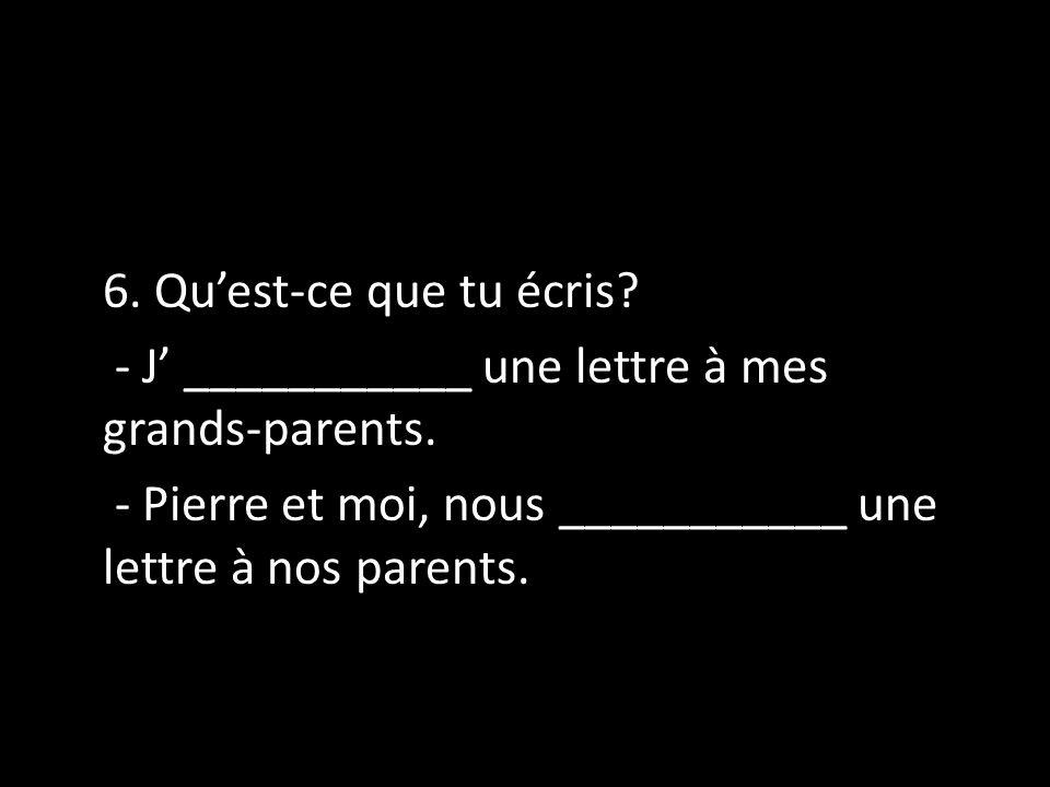 6. Quest-ce que tu écris? - J ___________ une lettre à mes grands-parents. - Pierre et moi, nous ___________ une lettre à nos parents.