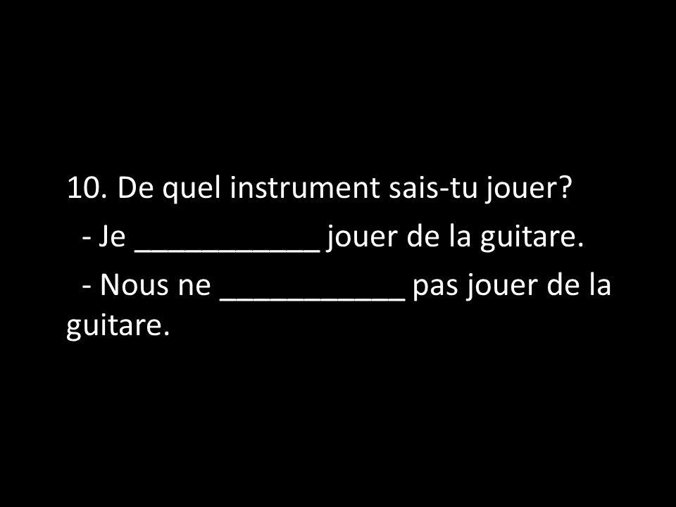 10. De quel instrument sais-tu jouer? - Je ___________ jouer de la guitare. - Nous ne ___________ pas jouer de la guitare.