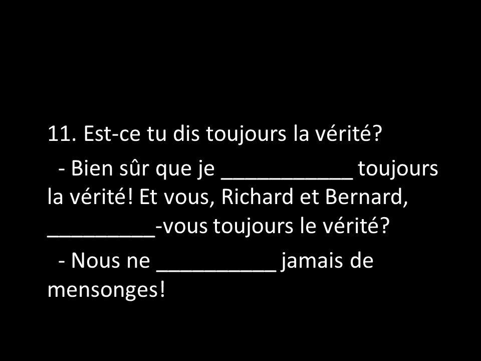 11. Est-ce tu dis toujours la vérité? - Bien sûr que je ___________ toujours la vérité! Et vous, Richard et Bernard, _________-vous toujours le vérité