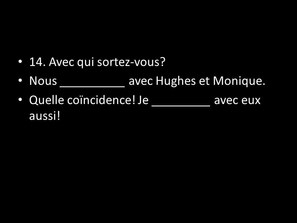 14. Avec qui sortez-vous? Nous __________ avec Hughes et Monique. Quelle coïncidence! Je _________ avec eux aussi!