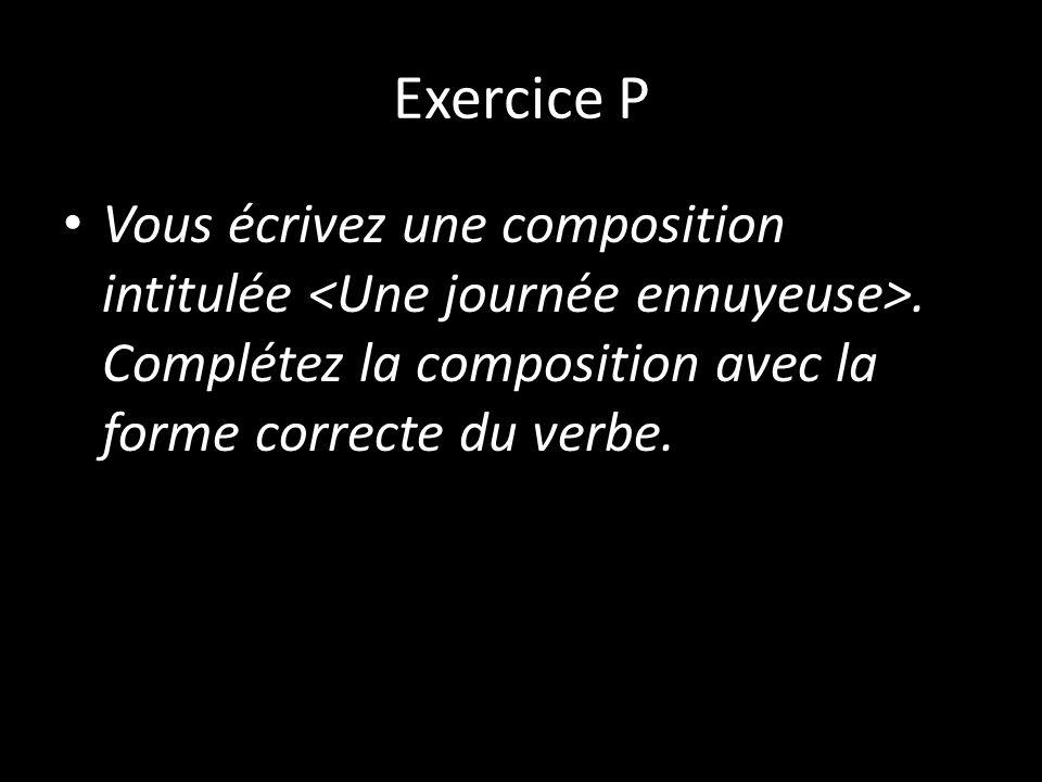Exercice P Vous écrivez une composition intitulée. Complétez la composition avec la forme correcte du verbe.