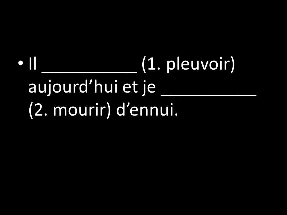 Il __________ (1. pleuvoir) aujourdhui et je __________ (2. mourir) dennui.