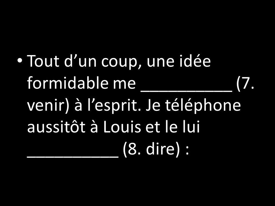 Tout dun coup, une idée formidable me __________ (7. venir) à lesprit. Je téléphone aussitôt à Louis et le lui __________ (8. dire) :