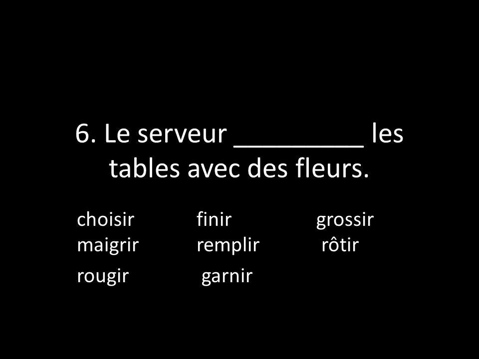6. Le serveur _________ les tables avec des fleurs. choisir finirgrossir maigrir remplir rôtir rougir garnir