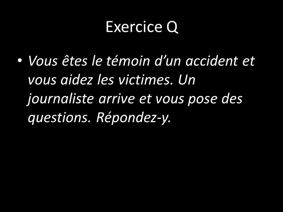 Exercice Q Vous êtes le témoin dun accident et vous aidez les victimes. Un journaliste arrive et vous pose des questions. Répondez-y.
