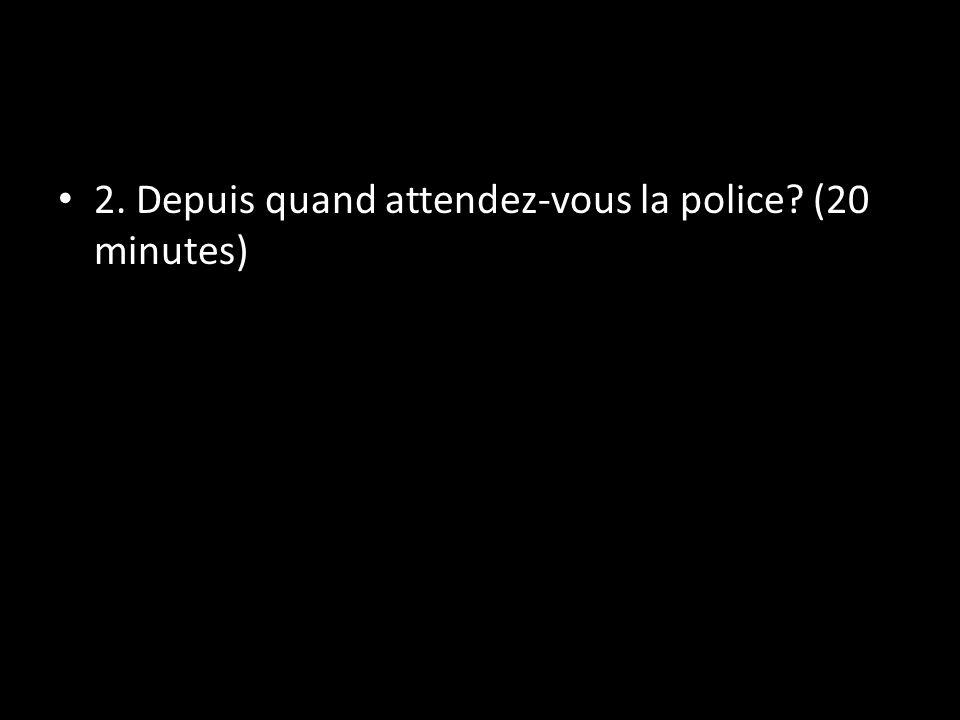 2. Depuis quand attendez-vous la police? (20 minutes)