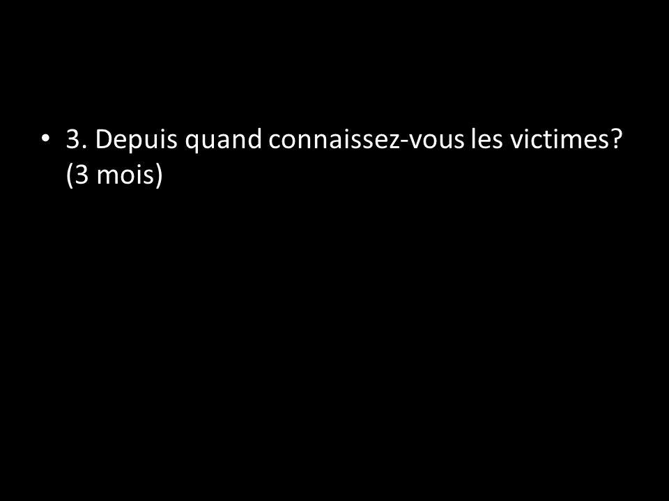 3. Depuis quand connaissez-vous les victimes? (3 mois)