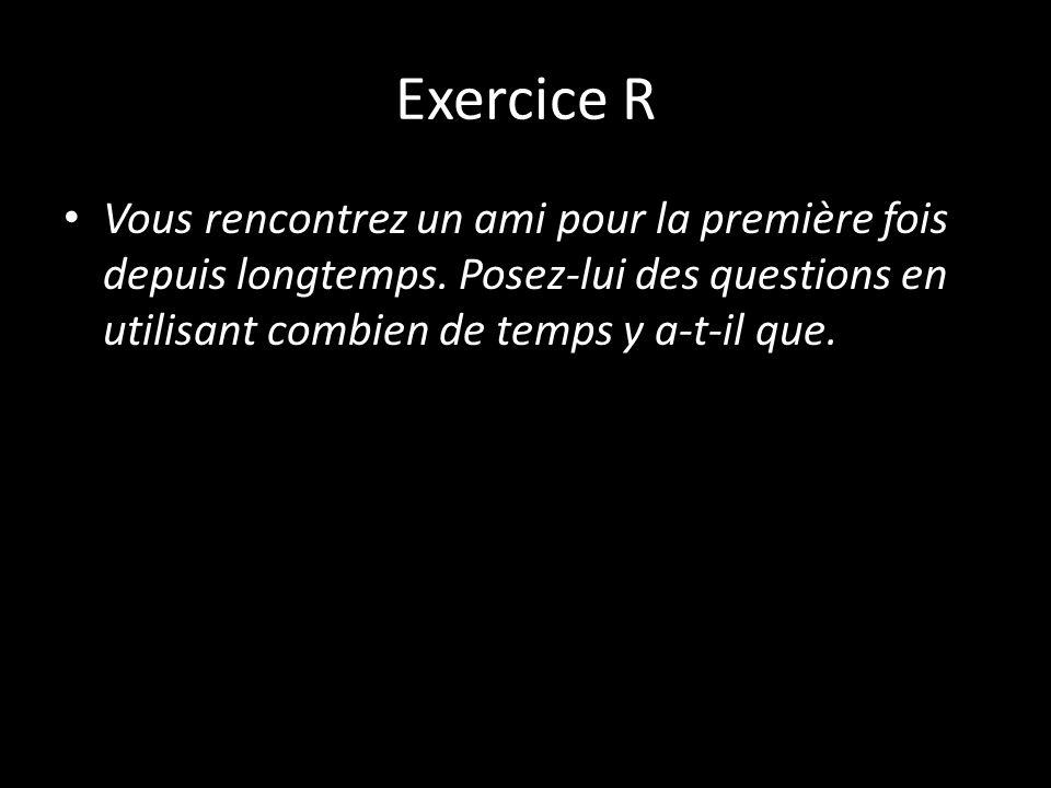 Exercice R Vous rencontrez un ami pour la première fois depuis longtemps. Posez-lui des questions en utilisant combien de temps y a-t-il que.