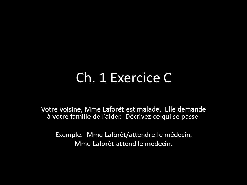 Ch. 1 Exercice C Votre voisine, Mme Laforêt est malade. Elle demande à votre famille de laider. Décrivez ce qui se passe. Exemple: Mme Laforêt/attendr