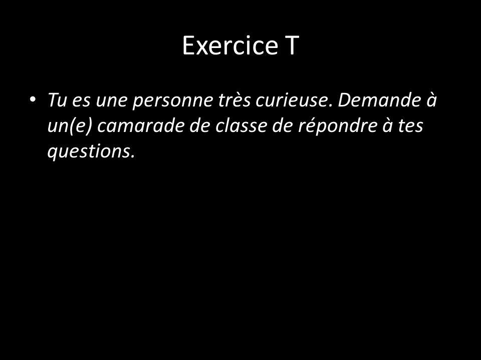 Exercice T Tu es une personne très curieuse. Demande à un(e) camarade de classe de répondre à tes questions.