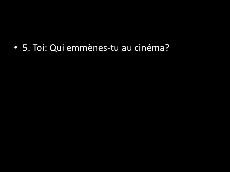 5. Toi: Qui emmènes-tu au cinéma?