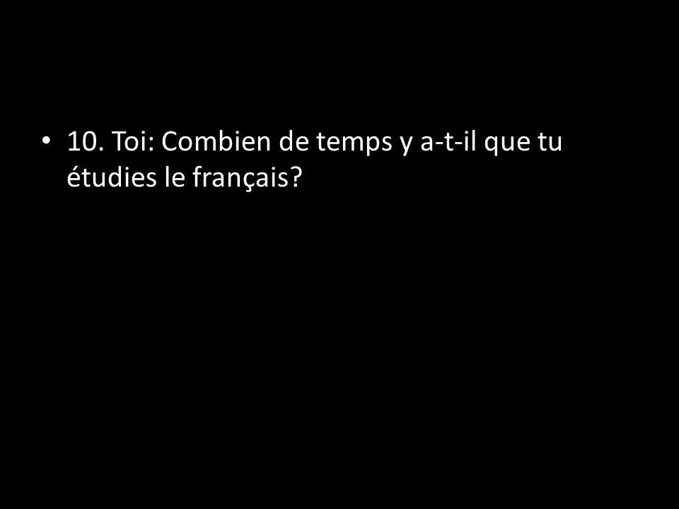 10. Toi: Combien de temps y a-t-il que tu étudies le français?
