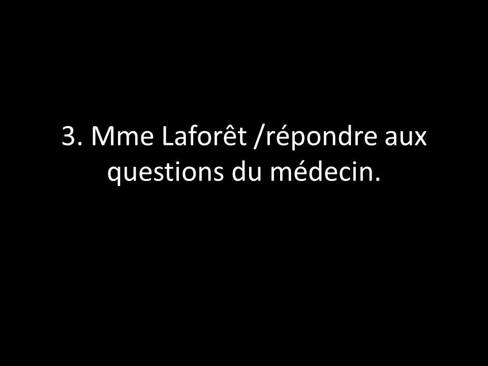 3. Mme Laforêt /répondre aux questions du médecin.