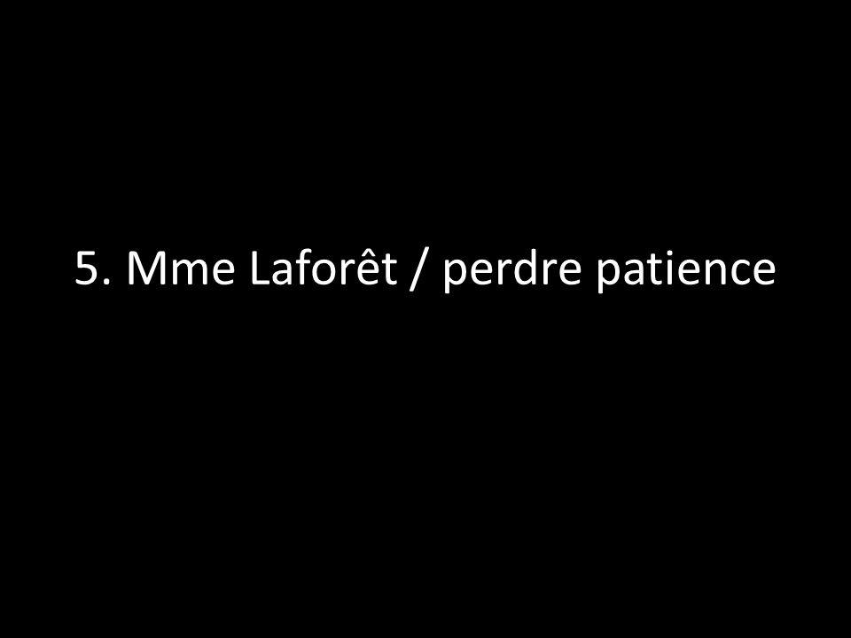 5. Mme Laforêt / perdre patience