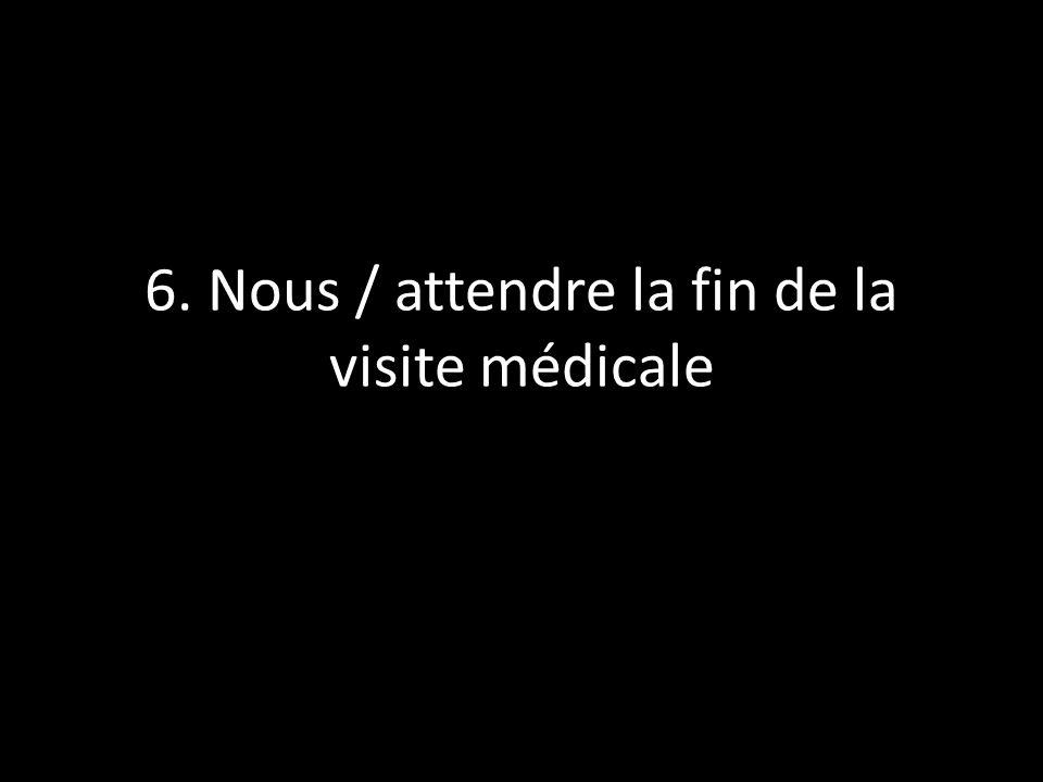 6. Nous / attendre la fin de la visite médicale