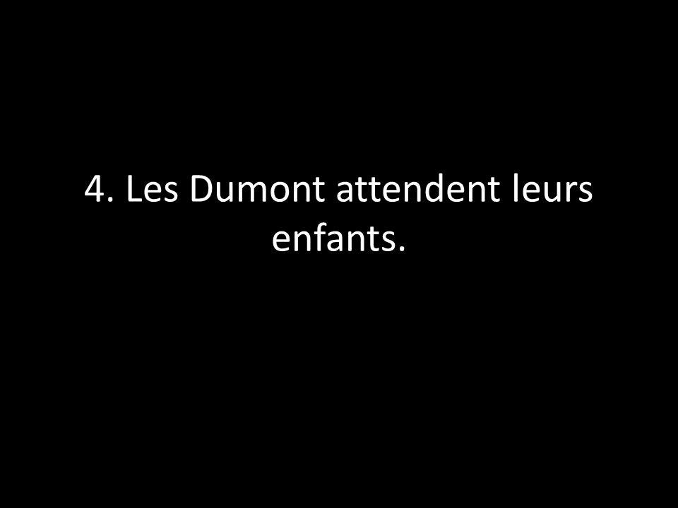 4. Les Dumont attendent leurs enfants.