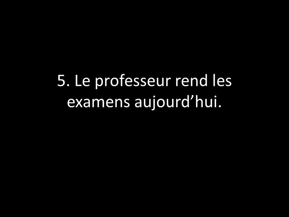 5. Le professeur rend les examens aujourdhui.
