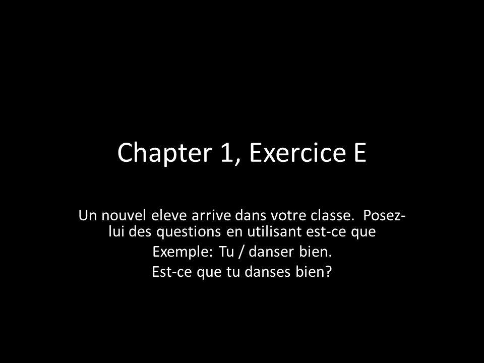 Chapter 1, Exercice E Un nouvel eleve arrive dans votre classe. Posez- lui des questions en utilisant est-ce que Exemple: Tu / danser bien. Est-ce que