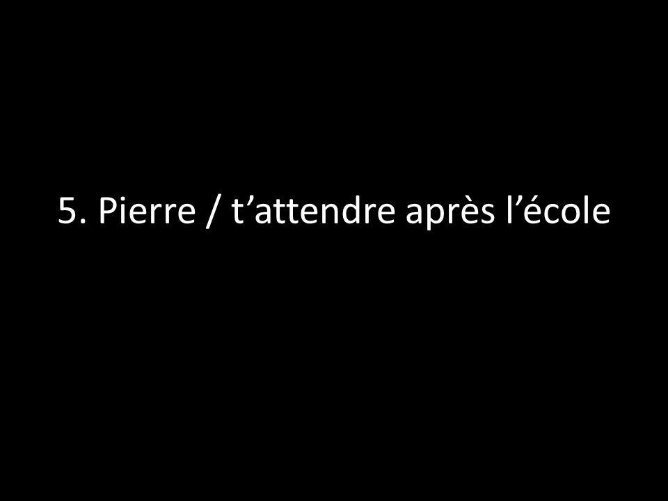 5. Pierre / tattendre après lécole