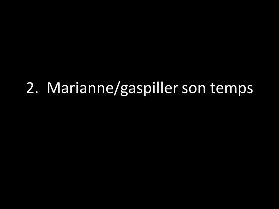 2. Marianne/gaspiller son temps