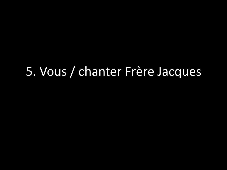 5. Vous / chanter Frère Jacques