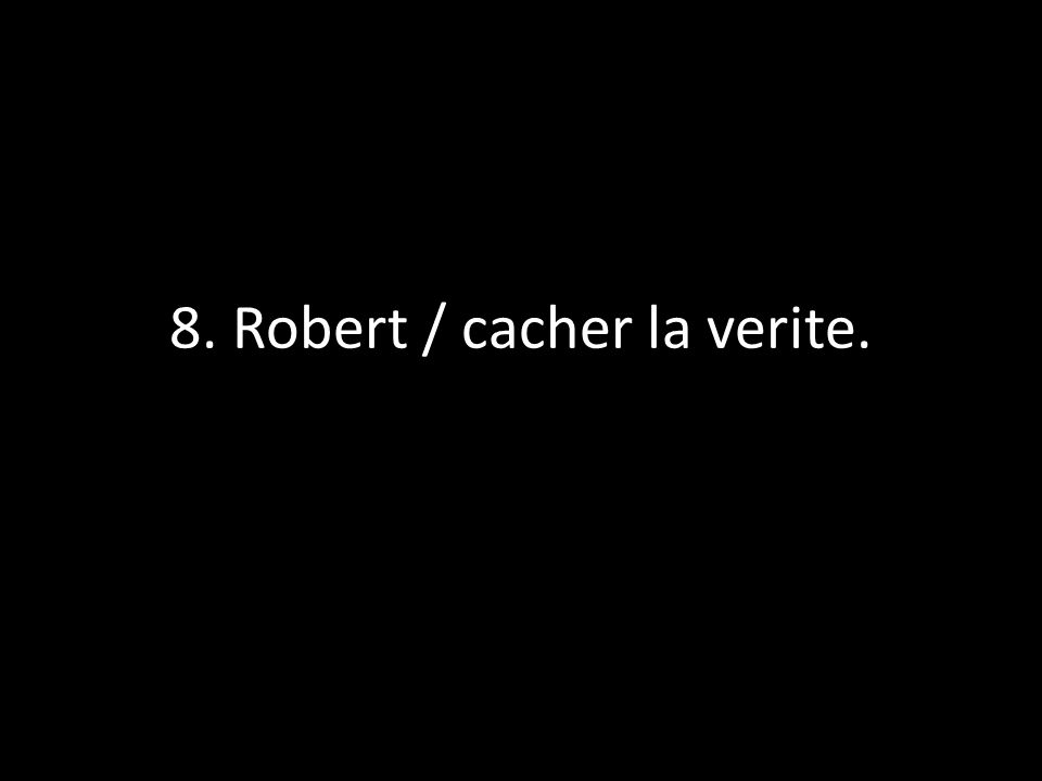 8. Robert / cacher la verite.